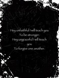 """Hey unfaithful I will teach you To be stronger,  Hey ungraceful I will teach you To forgive one another"" Underoath"