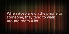 When Leo are on the phone, they tend to wander around the room, a lot.