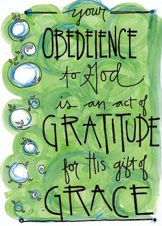 Your obedience to God is an act of gratitude for His gift of grace. I wish this were spelled correctly.