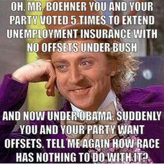 Oh, Mr. Boehner, you and your party voted 5 times to extend unemployment insurance with no offsets under Bush, and now under Obama suddenly you and your party want offsets.  Tell me again how race has nothing to do with it?