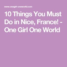 10 Things You Must Do in Nice, France! - One Girl One World