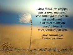 """Un pensiero che mi colpisce, mi riempie di stupore e sento che mi appartiene in qualche modo. Forse io non """"fabbricherò"""" grandi pensieri, ma mi ascolto dal di dentro ed è allora che mi giudico. """"Parlo tanto, fin troppo, ma ci sono momenti che rimango in silenzio ad ascoltarmi. È in quei momenti che fabbrico i miei pensieri più veri."""" José Saramago – L'ultimo quaderno #JoséSaramago, #pensieri, #parlare, #italiano,"""