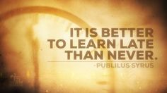 """""""It is better to learn late than never."""" —Publilius Syrus #education #quotes #inspiration"""