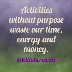 Activities without purpose waste our time, energy and money. by Delilah Crowder