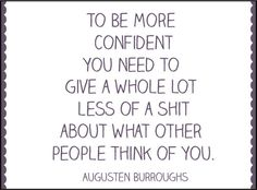 #To be more confident you need to give a whole lot less of a shit about what other people think of you. -Augusten Burroughs