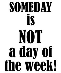 Someday is NOT a day of the week!
