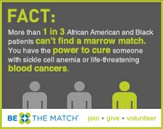 Be The Match needs more African Americans and Blacks to donate bone marrow to help patients with diseases like leukemia and lymphoma.  Join today!  www.BeTheMatch.org