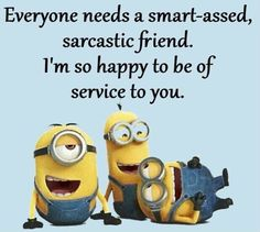 Everyone Needs A Smart-Assed Sarcastic Friend. I'm So Happy To Be Of Service To U!!!!