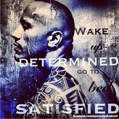 Wake up determined, go to bed satisfied