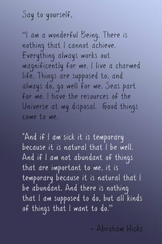 "Abraham-Hicks: ""Say to yourself, 'I am a wonderful Being. There is nothing that I canon achieve. Everything always works out magnificently for me. I live a charmed life. Things are supposed to, and always do, go well for me.Seas part for me. I have the resources of the Universe at my disposal. Good things come to me. And if I am sick…am not abundant of things that are important to me, it is temporary…And there is nothing that I am supposed to do, but all kinds of things that I want to do.'"""