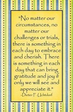 """No matter our circumstances...There is something in each day that can bring gratitude and joy if only we will see and appreciate it."" Dieter F. Uchtdorf"