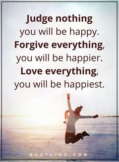Life Lessons | Judge nothing you will be happy. Forgive everything, you will be happier. Love everything, you will be happiest.