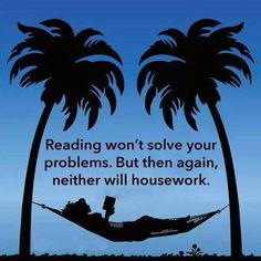 Reading won't solve your problems, not like say, housecleaning.
