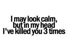 I may look calm…