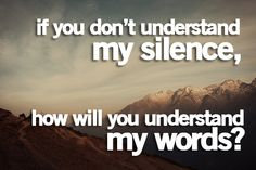 I understand your silence.... but I want to hear your silence in words!
