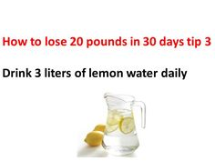 How to lose 20 pounds in a month tip 3 Drink 3 liters of lemon water each day, and if you do this you'll increase your burnings really fast!