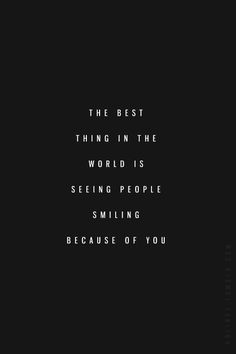 ~ The Best thing in the World is seeing people Smiling because of you.