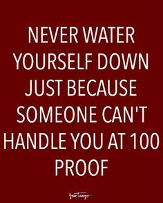 """""""Never water yourself down just because someone can't handle you at 100 proof."""""""