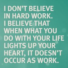 I don't believe in hard work. I believe that when what you do with your life lights up your heart, it doesn't occur as work  #hardwork #workinghard #passion #heart  http://badassbutton.com/intuitioncoalition