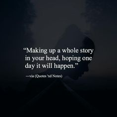 Making up a whole story in your head, hoping one day it will happen.