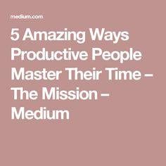 5 Amazing Ways Productive People Master Their Time – The Mission – Medium