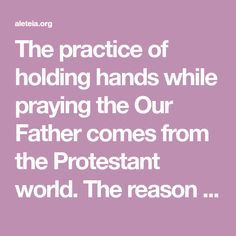 The practice of holding hands while praying the Our Father comes from the Protestant world. The reason is that Protestants do not have the Real Presence of Christ; that is to say, they do not have …