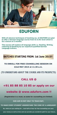 With all advance techniques of teaching we, at EDUFORN are glad to offer a German language course from A1 to B1 level which is for tenure of 3 months.  This course will explore all language skills i.e. Reading, Writing, Listening & Speaking by our experts & qualified German Language trainers. BATCHES STARTING FROM: 1st June 2015!!  TO ENROLL FOR FREE COUNSELLING SESSION ON 22nd MAY 2015 at 11.30 a.m.