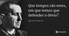 Que tempos são estes, em que temos que defender o óbvio?... Frase de Bertolt Brecht.