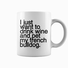 I just want to drink wine and pet my #french bulldog funny dog coffee mug, Order HERE ==> https://www.sunfrog.com/Pets/115932091-478401153.html?89703, Please tag & share with your friends who would love it, #jeepsafari #superbowl #christmasgifts  #french bulldog fawn, french bulldog logo, french bulldog training  #family #science #nature #sports #tattoos #technology #travel