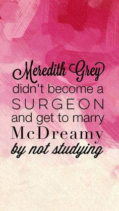 Meredith Grey didn't become a surgeon and get to marry McDreamy by not studying - Google Search