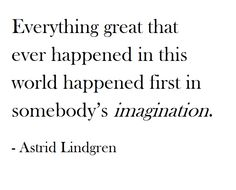 Everything great that ever happened in this world happened first in somebody's imagination. Astrid Lindgren.