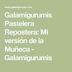 Galamigurumis Pastelera Repostera: Mi versión de la Muñeca - Galamigurumis