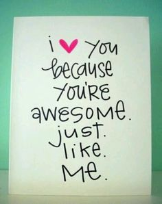 I love you because you're awesome. Just like me.