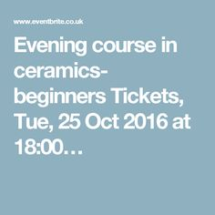 Evening course in ceramics- beginners Tickets, Tue, 25 Oct 2016 at 18:00…