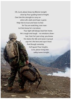 Oh, Lord, please keep my Marine tonight close by Your guiding hand of might. Give him the strength to carry on when all is dark and hope is gone Help him to trust & have no fear for You're watching ever near Let him know he's not alone Your light will always lead him home He's rough & tough no emotions show but God he's just a boy you know He claims the title & wears it proud says he's the best and says it loud though someday he'll guard Your heights Lord please bring him safely home tonight