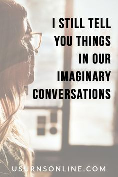 I still tell you things in our imaginary conversations.