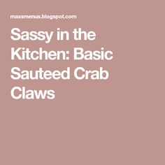 Sassy in the Kitchen: Basic Sauteed Crab Claws