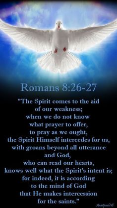 """Prayer Daily:""""The Spirit comes to the aid of our weakness; when we do not know what prayer to offer, to pray as we ought, the Spirit Himself intercedes for us, with groans beyond all utterance and God, who can read our hearts, knows well what the Spirit's intent is; for indeed, it is according to the mind of God that He makes intercession for the saints."""" Romans 8:26-27#mypic Prayer Scriptures, Bible Prayers, Catholic Prayers, Faith Prayer, God Prayer, Prayer Quotes, Bible Verses Quotes, Faith In God, Prayers Of The Saints"""