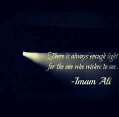 """There is always enough light for the one who wants to see."" ~ Imam Ali ibn Abi Talib (ع)"