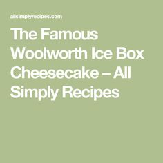 The Famous Woolworth Ice Box Cheesecake – All Simply Recipes