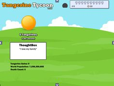 Tangerine Tycoon Hacked Play at http://www.loola2015.com/loola-adventure/loola-tangerine-tycoon-hacked Become a tangerine tycoon! Create a tangerine business, make millions of dollars and take control over the world! All you have to do is to click on the sweet orange fruit. Purchase useful upgrades and continuously raise the rate to the max. and see what happens aka lean back and watch your empire growing. Let's a big tycoon Now.