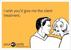I wish youd give me the silent treatment.