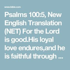 Psalms 100:5, New English Translation (NET) For the Lord is good.His loyal love endures,and he is faithful through all generations.