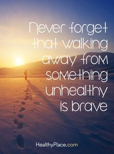 Quote on abuse: Never forget that walking away from something unhealthy is brave. www.HealthyPlace.com