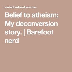 Belief to atheism: My deconversion story. | Barefoot nerd