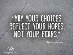 May your choices reflect your hopes, not your fears. ~ Nelson Mandela