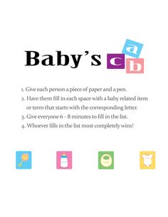 Baby's ABC baby shower game is like scategories. Each player gets a sheet with every letter in the alphabet and 5 minutes to fill in their ideas of baby items that start with that letter. The people with the most answers that no one else has is the winner!