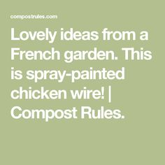 Lovely ideas from a French garden. This is spray-painted chicken wire! | Compost Rules.