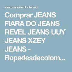 Comprar JEANS FIARA DO JEANS REVEL JEANS UUY JEANS XZEY JEANS - Ropadesdecolombia.com - Ropa latina y moda de colombia.