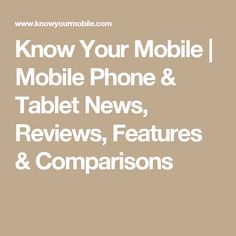 Know Your Mobile | Mobile Phone & Tablet News, Reviews, Features & Comparisons